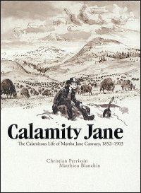 CALAMITY JANE The Calamitous Life of Martha Jane Cannary 1852-1903