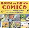 BORN TO DRAW COMICS The Story of Charles Schulz and The Creation of Peanuts