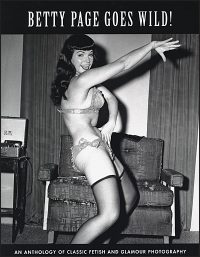 BETTY PAGE GOES WILD! An Anthology of Classic Fetish & Glamour Photography