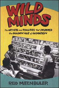 WILD MINDS The Artist and Rivalries that Inspired the Golden Age of Animation Hurt